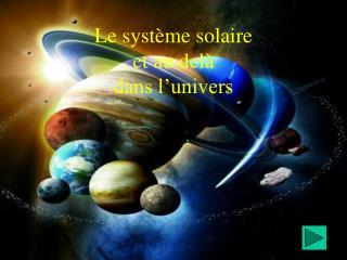 Le système solaire et au delà dans l'univers
