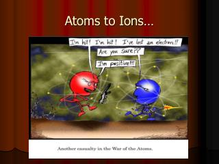 Atoms to Ions…