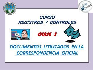 CURSO   REGISTROS  Y  CONTROLES CLASE   5  DOCUMENTOS  UTILIZADOS  EN LA  CORRESPONDENCIA  OFICIAL