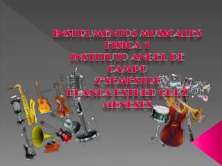 INSTRUMENTOS MUSICALES FISICA 1 INSTITUTO ANGEL DE CAMPO 2°SEMESTRE BLANCA ESTHER CRUZ MENESES