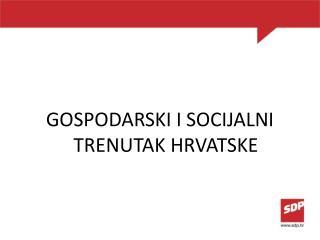 GOSPODARSKI I SOCIJALNI TRENUTAK HRVATSKE