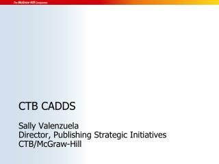 CTB CADDS Sally Valenzuela Director, Publishing Strategic Initiatives CTB/McGraw-Hill
