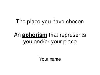 The place you have chosen An aphorism that represents you and/or your place