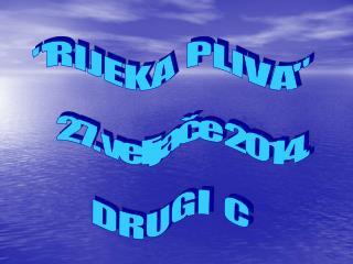 """R I J E K A P L I V A"" 27. veljače 2014. D R U G I C"