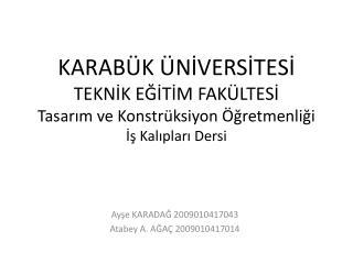 Ayşe KARADAĞ 2009010417043 Atabey A. AĞAÇ 2009010417014