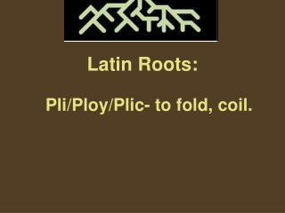 Latin Roots: Pli/Ploy/Plic- to fold, coil.
