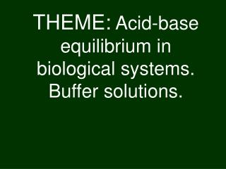 THEME : Acid-base equilibrium in biological systems. Buffer solutions .