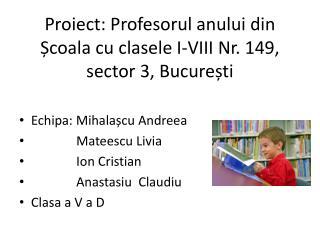 Proiect : Profesorul anului din Ș coala cu clasele I-VIII Nr. 149, sector 3, Bucure ș ti