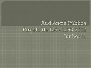 Audiência Pública Projeto de Lei - LDO 2012 Junho/11