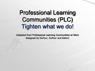 Professional Learning Communities (PLC) Tighten what we do!