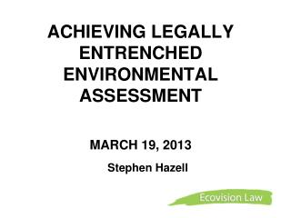 ACHIEVING LEGALLY ENTRENCHED ENVIRONMENTAL ASSESSMENT  MARCH 19, 2013
