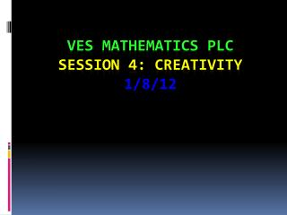 VES Mathematics PLC Session  4: Creativity 1/8/ 12
