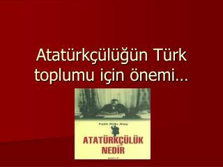 Atatürkçülüğün Türk toplumu için önemi…