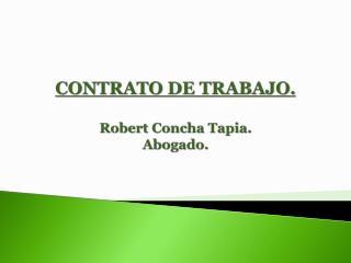 CONTRATO DE TRABAJO. Robert Concha Tapia. Abogado.