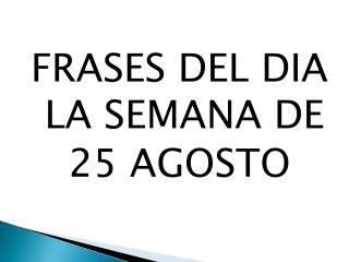 FRASES DEL DIA LA SEMANA DE 25 AGOSTO