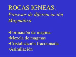 ROCAS IGNEAS: Procesos de diferenciación Magmática Formación de magma Mezcla de magmas