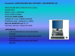 Descripción: COMPUTADORES DELL PENTIUM4 CON MONITOR LCD PROCESADORINTEL PENTIUM4 DE 2.8Ghz
