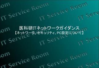 医科研 IT ネットワークガイダンス 【 ネットワーク、セキュリティ、 PC 設定について 】