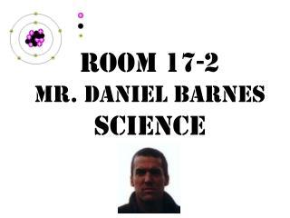 Room 17-2 Mr. Daniel Barnes Science