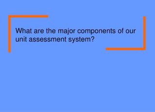 What are the major components of our unit assessment system?