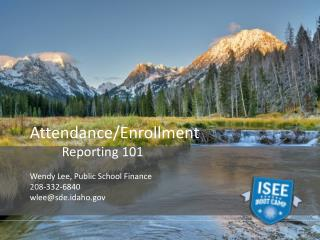 Attendance/Enrollment 	Reporting 101 Wendy Lee, Public School Finance 208 -332-6840