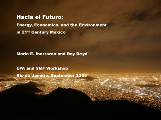 Hacia el Futuro: Energy, Economics, and the Environment in 21 st Century Mexico