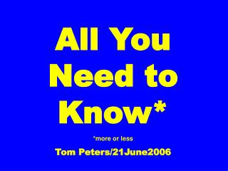All You Need to Know* *more or less Tom Peters/21June2006