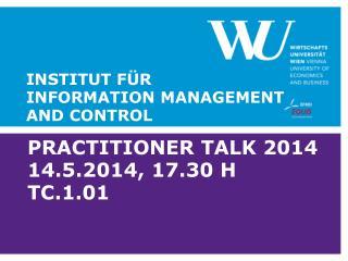 Practitioner Talk 2014 14.5.2014, 17.30 h TC.1.01