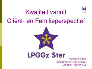 Kwaliteit vanuit Cliënt- en Familieperspectief Marieke Wollaars Beleidsmedewerker Kwaliteit