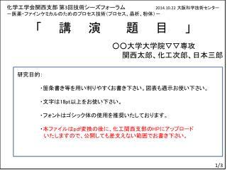 化学工学会関西支部 第 3 回 技術シーズフォーラム 2014.10.22 大阪科学技術センター -医薬・ファインケミカルのためのプロセス技術(プロセス、晶析、粉体)-