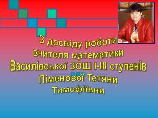 З досвіду роботи вчителя математики Василівської ЗОШ І-ІІІ ступенів Піменової Тетяни Тимофіївни