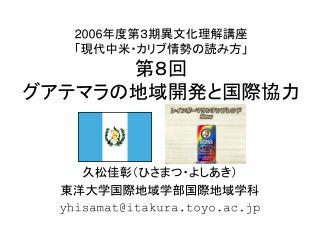 2006 年度第3期異文化理解講座 「現代中米・カリブ情勢の読み方」 第8回 グアテマラの地域開発と国際協力