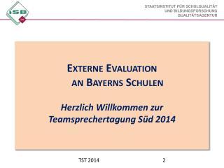 Externe Evaluation an Bayerns Schulen Herzlich Willkommen zur Teamsprechertagung Süd 2014