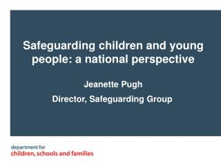 Safeguarding children and young people: a national perspective Jeanette Pugh