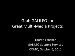Grab GALILEO for Great Multi-Media Projects