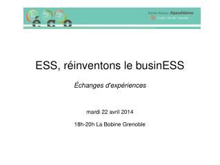 ESS, réinventons le businESS Échanges d'expériences mardi 22 avril 2014 18h-20h La Bobine Grenoble