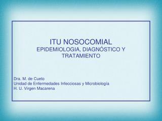 ITU NOSOCOMIAL EPIDEMIOLOGIA, DIAGNÓSTICO Y TRATAMIENTO Dra. M. de Cueto