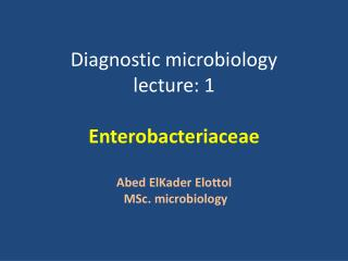 Diagnostic microbiology lecture: 1 Enterobacteriaceae Abed  ElKader Elottol MSc . microbiology