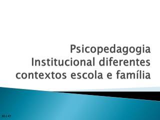 Psicopedagogia Institucional diferentes contextos escola e família