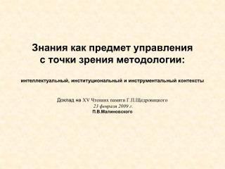 Доклад на Х V Чтениях памяти Г.П.Щедровицкого 23 февраля 200 9 г . П.В.Малиновского