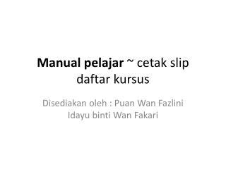 Manual pelajar ~ cetak slip daftar kursus