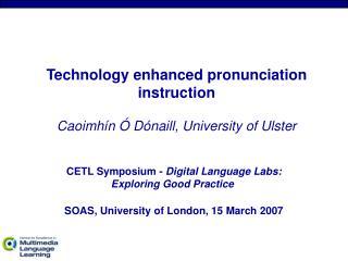 Technology enhanced pronunciation instruction Caoimhín Ó Dónaill, University of Ulster