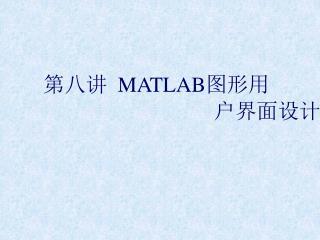 第八讲 MATLAB 图形用 户界面设计