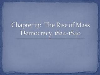 Chapter 13: The Rise of Mass Democracy, 1824-1840