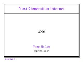 Next Generation Internet 2006 Yong-Jin Lee lyj@knue.ac.kr