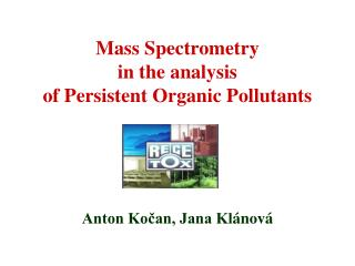 Mass Spectrometry in the  a nalysis of Persistent Organic Pollutants Anton Kočan, Jana Kl ánová