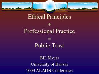 Ethical Principles + Professional Practice = Public Trust