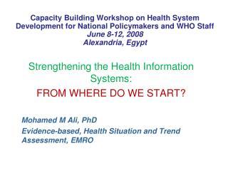 Strengthening the Health Information Systems: FROM WHERE DO WE START? Mohamed M Ali, PhD