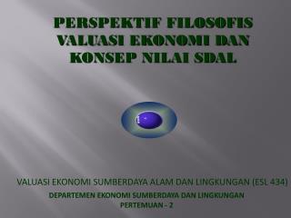 VALUASI EKONOMI SUMBERDAYA ALAM DAN LINGKUNGAN (ESL 434)