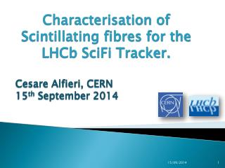 Characterisation  of Scintillating  fibres  for the  LHCb SciFi  Tracker. Cesare  Alfieri, CERN